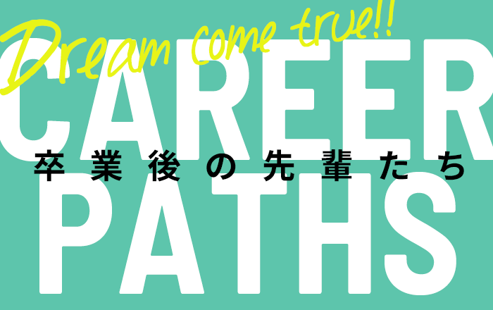 CAREER PATHS/Dream come true/卒業後の先輩たち